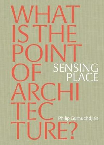 Sensing Place: What is the Point of Architecture? - Philip Gumuchdjian