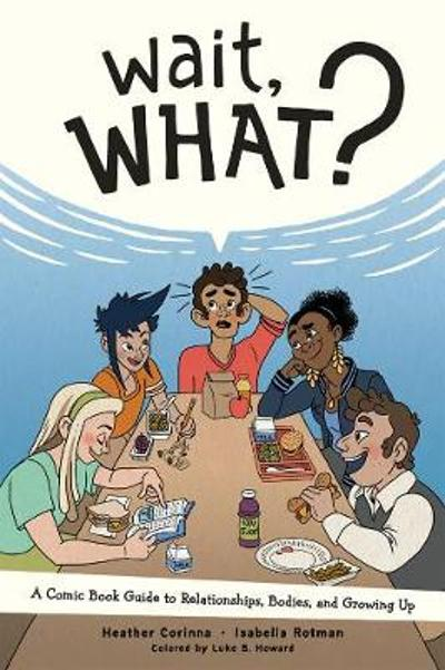 Wait, What?: A Comic Book Guide to Relationships, Bodies, and Growing Up - Heather Corinna