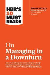 "HBR's 10 Must Reads on Managing in a Downturn (with bonus article ""Reigniting Growth"" By Chris Zook and James Allen) - Harvard Business Review"
