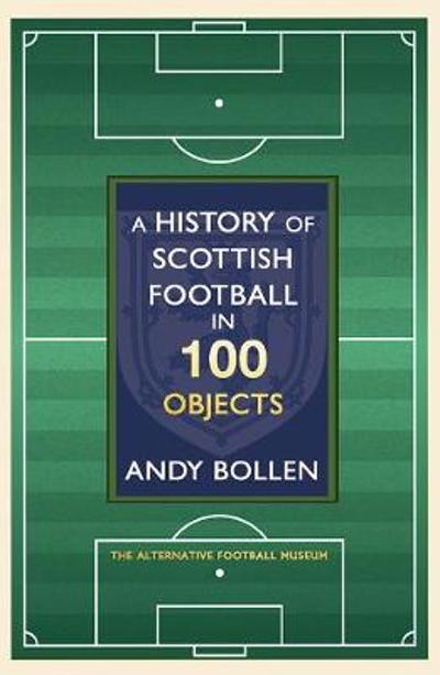 A History of Scottish Football in 100 Objects - Andy Bollen