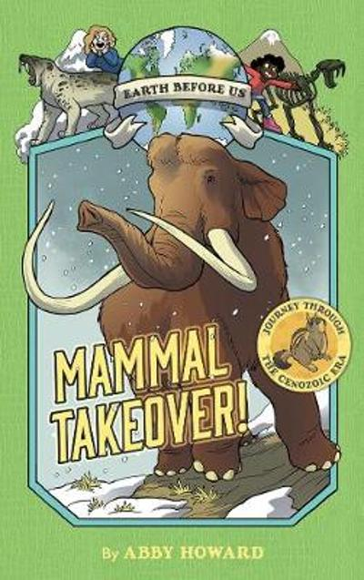 Mammal Takeover! (Earth Before Us #3):Journey through the Cenozoi - Abby Howard