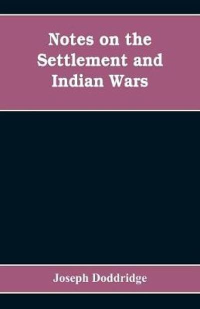 Notes on the settlement and Indian wars of the western parts of Virginia and Pennsylvania, from 1763 to 1783, inclusive - Joseph Doddridge