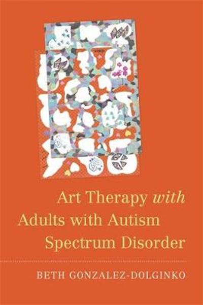 Art Therapy with Adults with Autism Spectrum Disorder - Beth Gonzalez-Dolginko