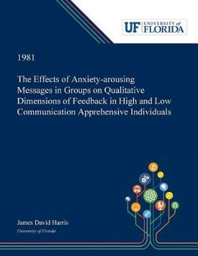 The Effects of Anxiety-arousing Messages in Groups on Qualitative Dimensions of Feedback in High and Low Communication Apprehensive Individuals - James Harris