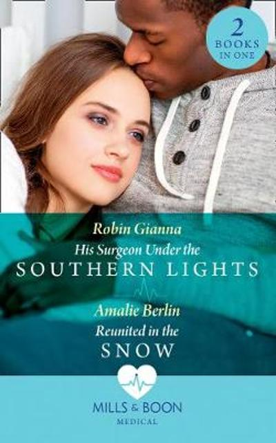 His Surgeon Under The Southern Lights / Reunited In The Snow - Robin Gianna
