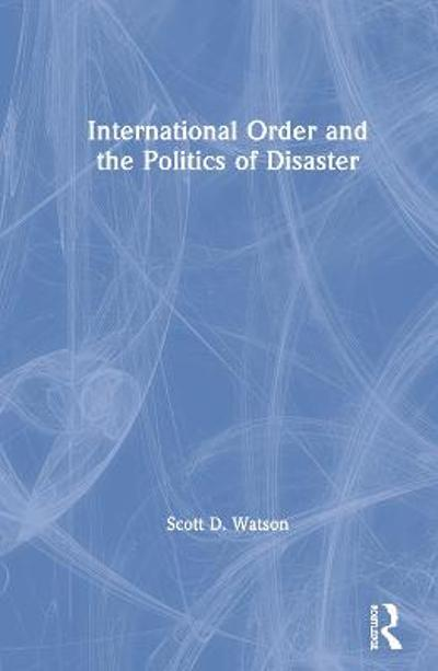International Order and the Politics of Disaster - Scott D. Watson
