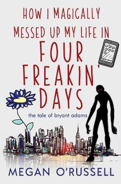 How I Magically Messed Up My Life in Four Freakin' Days - O'Russell Megan