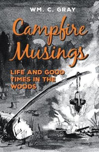 Campfire Musings - Life and Good Times in the Woods - William Cunningham Gray