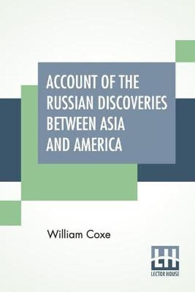Account Of The Russian Discoveries Between Asia And America. To Which Are Added, The Conquest Of Siberia, And The History Of The Transactions And Commerce Between Russia And China. - William Coxe