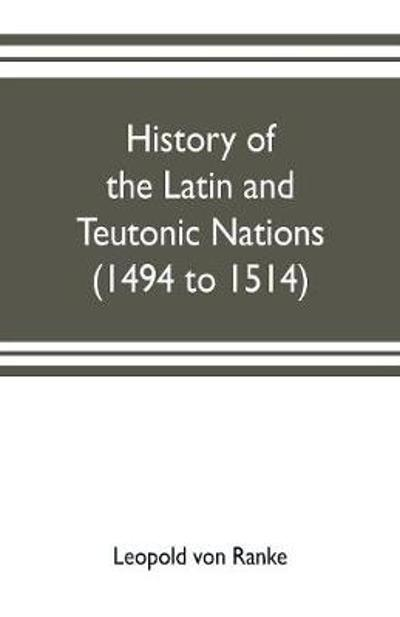 History of the Latin and Teutonic nations (1494 to 1514) - Leopold Von Ranke