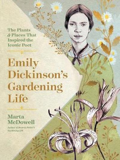 Emily Dickinson's Gardening Life: The Plants and Places That Inspired the Iconic Poet - Marta McDowell