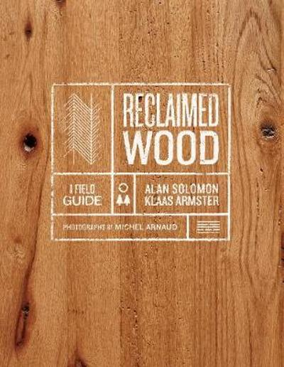 Reclaimed Wood: A Field Guide - Klaas Armster