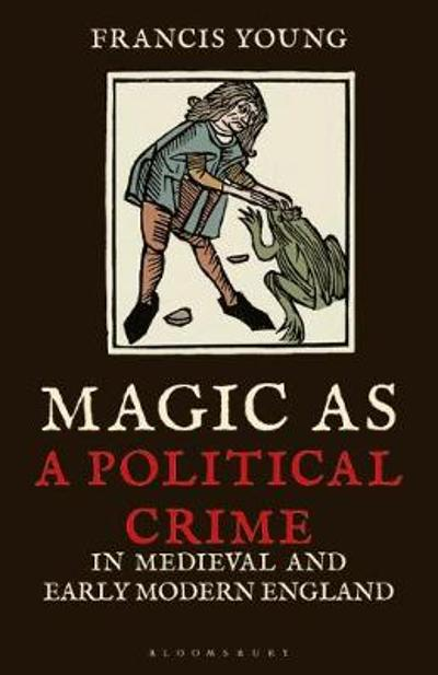 Magic as a Political Crime in Medieval and Early Modern England - Francis Young