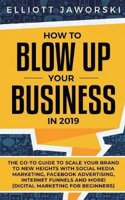 51e4f747 ... Your Business in 2019 : The Go-To Guide to Scale Your Brand to New  Heights with Social Media Marketing, Facebook Advertising, Internet Funnels  and More!