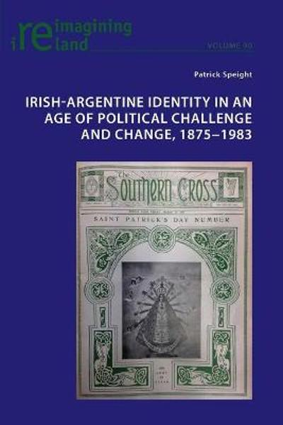 Irish-Argentine Identity in an Age of Political Challenge and Change, 1875 1983 - Patrick Speight
