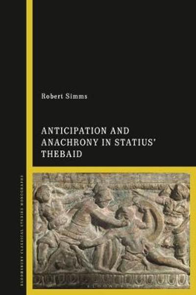 Anticipation and Anachrony in Statius' Thebaid - Robert Simms