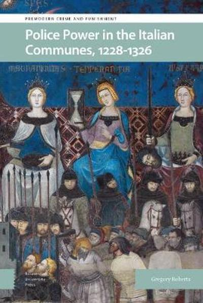 Police Power in the Italian Communes, 1228-1326 - Gregory Roberts