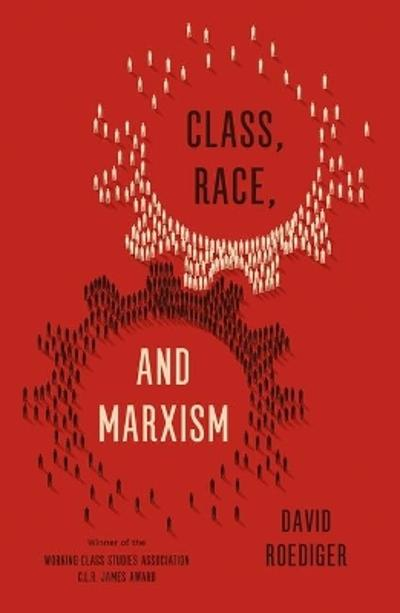 Class, Race, and Marxism - David R. Roediger