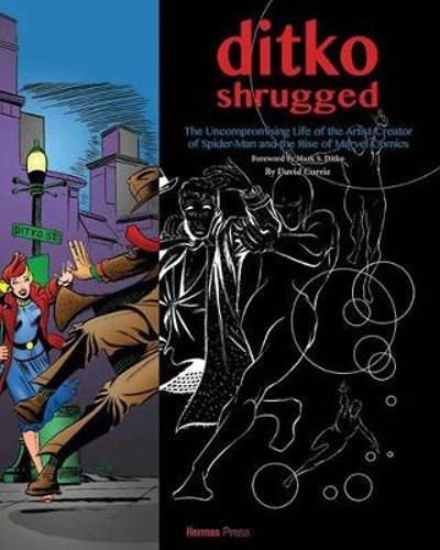 Ditko Shrugged: The Uncompromising Life of the Artist Behind Spider-Man - David Currie
