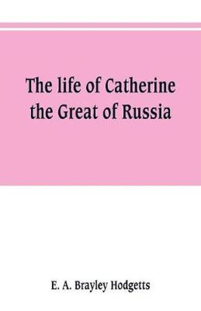 The life of Catherine the Great of Russia - E A Brayley Hodgetts