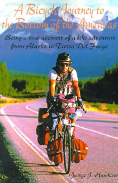 A Bicycle Journey to the Bottom of the Americas - George J Hawkins