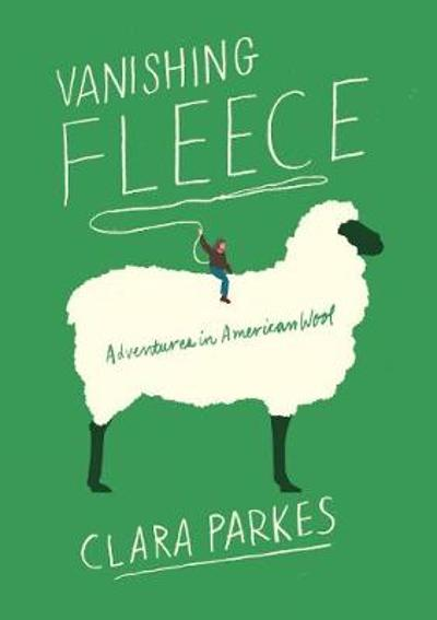 Vanishing Fleece: Adventures in American Wool - Clara Parkes