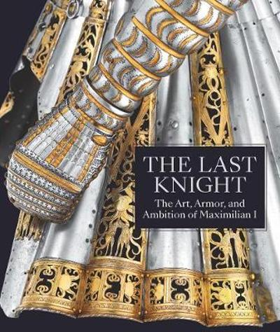 The Last Knight - The Art, Armor, and Ambition of Maximilian I - Pierre Terjanian