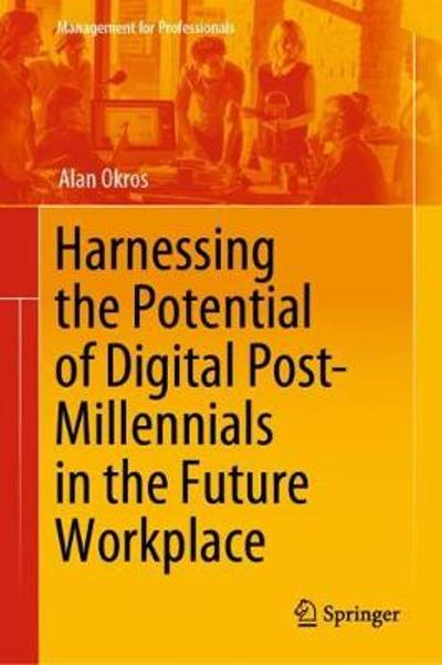 Harnessing the Potential of Digital Post-Millennials in the Future Workplace - Alan Okros
