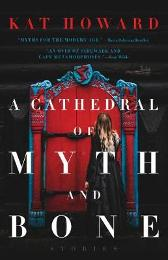 A Cathedral of Myth and Bone - Kat Howard