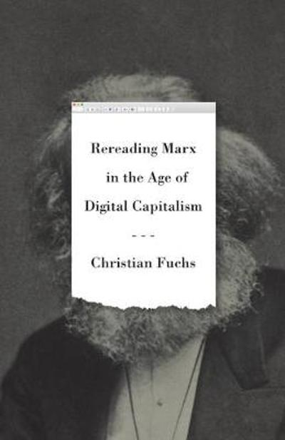 Rereading Marx in the Age of Digital Capitalism - Christian Fuchs