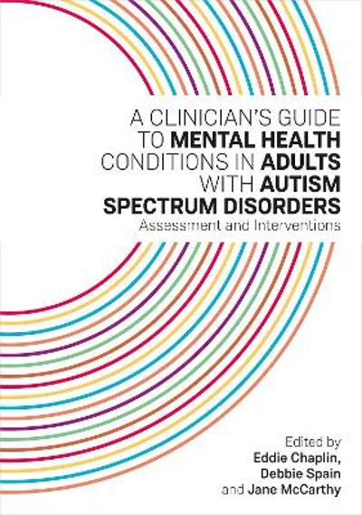 A Clinician's Guide to Mental Health Conditions in Adults with Autism Spectrum Disorders - Eddie Chaplin