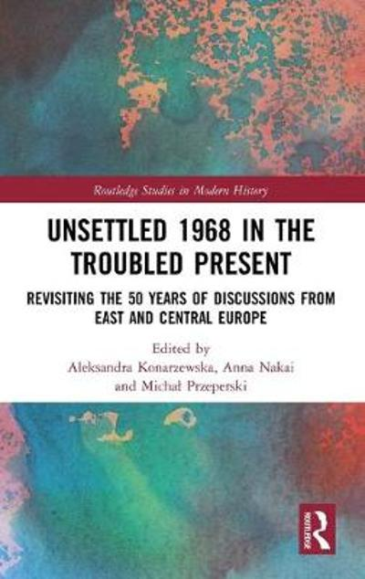 Unsettled 1968 in the Troubled Present - Aleksandra Konarzewska