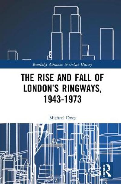 The Rise and Fall of London's Ringways, 1943-1973 - Michael Dnes