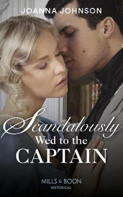 Scandalously Wed To The Captain - Joanna Johnson