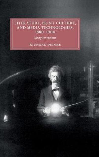 Literature, Print Culture, and Media Technologies, 1880-1900 - Richard Menke