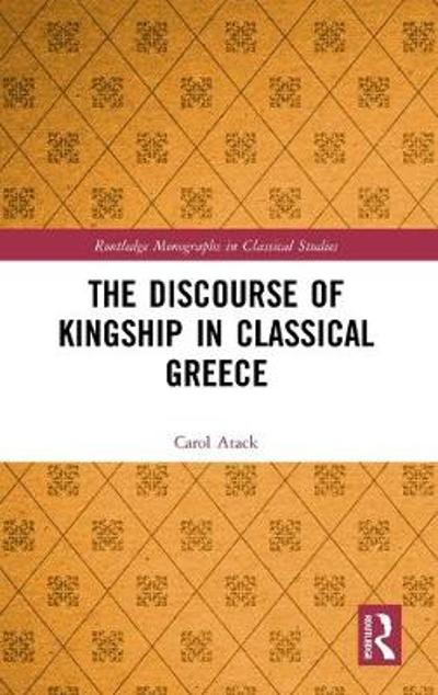The Discourse of Kingship in Classical Greece - Carol Atack