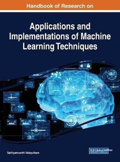 Handbook of Research on Applications and Implementations of Machine Learning Techniques - Sathiyamoorthi Velayutham