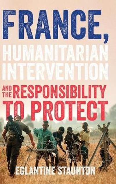 France, Humanitarian Intervention and the Responsibility to Protect - Eglantine Staunton