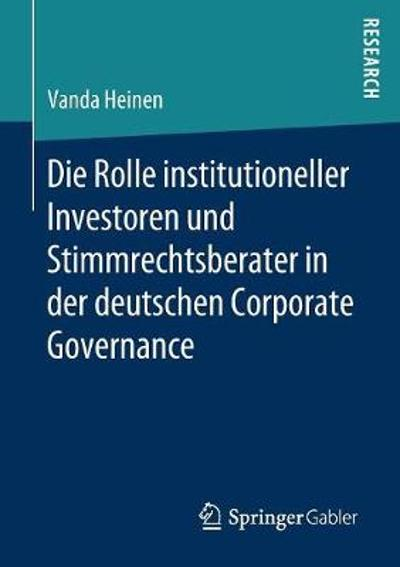 Die Rolle Institutioneller Investoren Und Stimmrechtsberater in Der Deutschen Corporate Governance - Vanda Heinen