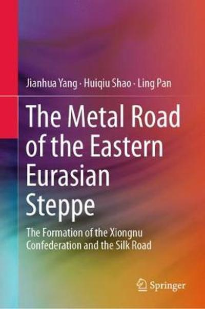 The Metal Road of the Eastern Eurasian Steppe - Jianhua Yang