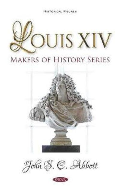 Louis XIV. Makers of History Series - John S. C. Abbott