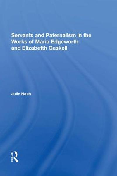 Servants and Paternalism in the Works of Maria Edgeworth and Elizabeth Gaskell - Julie Nash