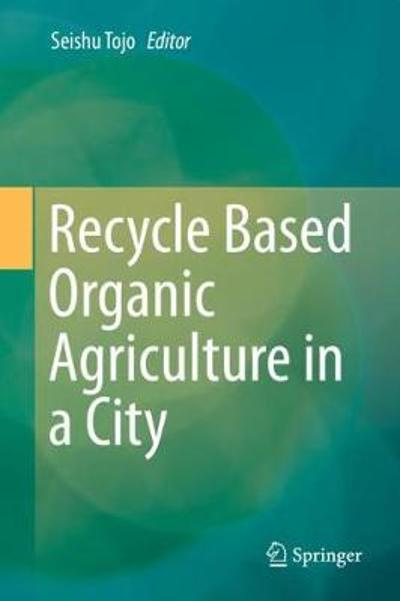 Recycle Based Organic Agriculture in a City - Seishu Tojo