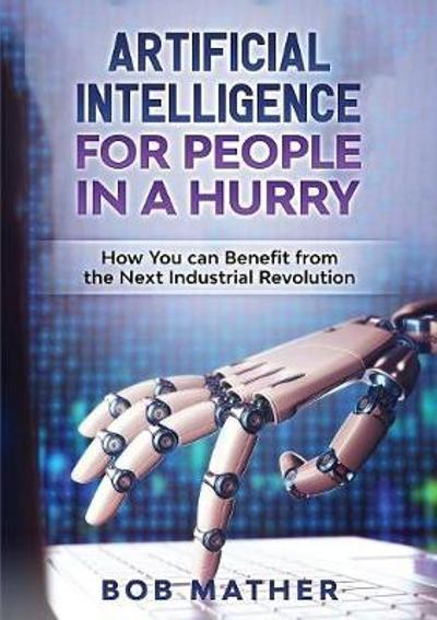 Artificial Intelligence for People in a Hurry - Bob Mather