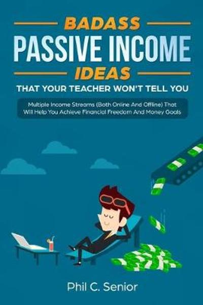 Badass Passive Income Ideas That Your Teacher Won't Tell You - Phil C Senior