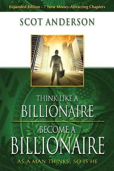 Think Like A Billionaire, Become A Billionaire - Scot Anderson
