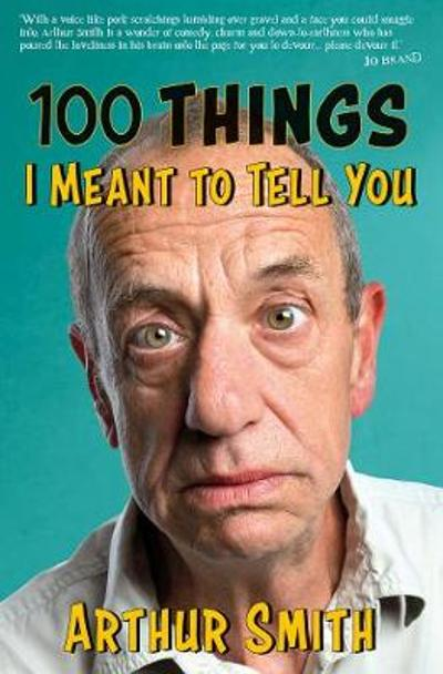 100 Things I Meant to Tell You - Arthur Smith