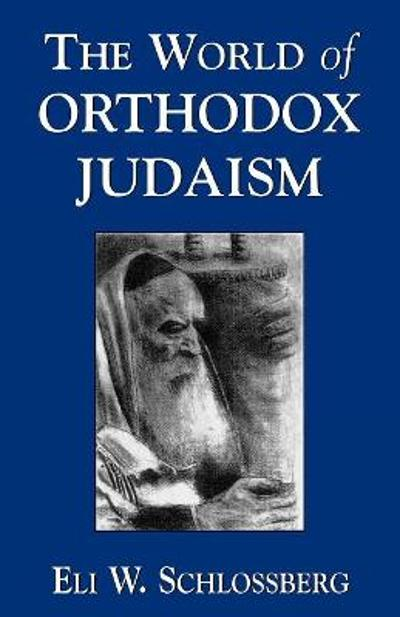 The World of Orthodox Judaism - Eli W. Schlossberg