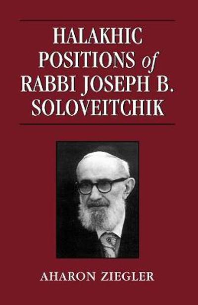 Halakhic Positions of Rabbi Joseph B. Soloveitchik - Aharon Ziegler