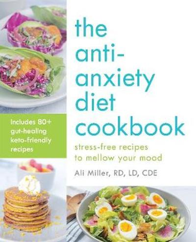 The Anti-anxiety Diet Cookbook - Ali Miller